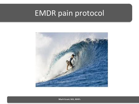 EMDR pain protocol Mark Grant. MA, MAPs. Goals of treatment Resolve or reduce pain Develop pain control skills Resolve trauma Reduce associated emotional.