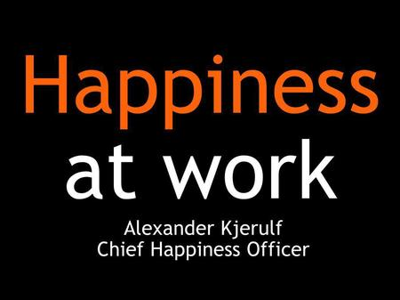 Happiness at work Alexander Kjerulf Chief Happiness Officer.