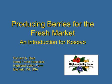 Richard A. Dale Small Fruits Specialist Highland Valley Farm Bayfield, WI, USA Producing Berries for the Fresh Market An Introduction for Kosovo.
