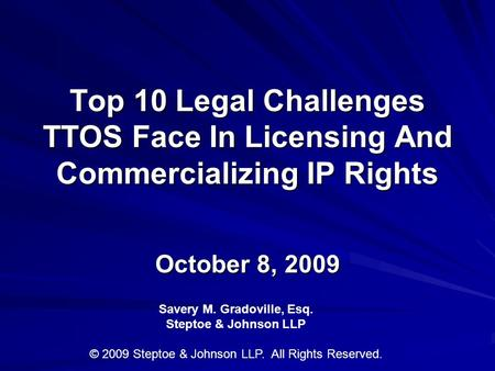 Top 10 Legal Challenges TTOS Face In Licensing And Commercializing IP Rights October 8, 2009 Savery M. Gradoville, Esq. Steptoe & Johnson LLP © 2009 Steptoe.