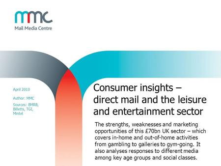 Consumer insights – direct mail and the leisure and entertainment sector April 2010 Author: MMC Sources: BMRB, Billetts, TGI, Mintel The strengths, weaknesses.