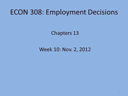 ECON 308: Employment Decisions Chapters 13 Week 10: Nov. 2, 2012 1.