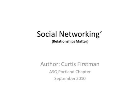 Social Networking (Relationships Matter) Author: Curtis Firstman ASQ Portland Chapter September 2010.