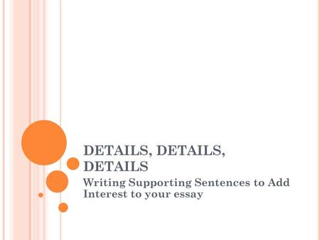 DETAILS, DETAILS, DETAILS Writing Supporting Sentences to Add Interest to your essay.