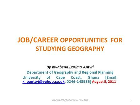 JOB/CAREER OPPORTUNITIES FOR STUDYING GEOGRAPHY By Kwabena Barima Antwi Department of Geography and Regional Planning University of Cape Coast, Ghana [Email: