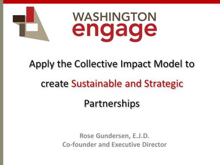 Apply the Collective Impact Model to create Sustainable and Strategic Partnerships Rose Gundersen, E.J.D. Co-founder and Executive Director.