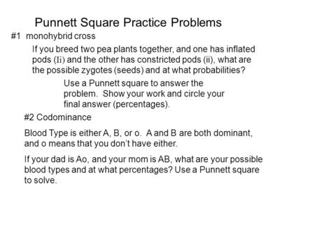 Punnett Square Practice Problems If you breed two pea plants together, and one has inflated pods ( Ii) and the other has constricted pods (ii), what are.