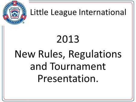 Little League International 2013 New Rules, Regulations and Tournament Presentation.