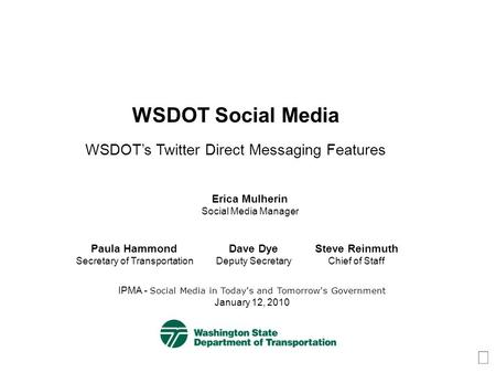 WSDOT Social Media WSDOTs Twitter Direct Messaging Features IPMA - Social Media in Today's and Tomorrow's Government January 12, 2010 Erica Mulherin Social.