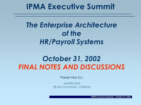 IPMA Executive Summary - October 31, 2002 IPMA Executive Summit The Enterprise Architecture of the HR/Payroll Systems October 31, 2002 FINAL NOTES AND.