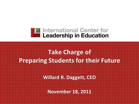 Take Charge of Preparing Students for their Future Willard R. Daggett, CEO November 18, 2011.