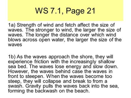 WS 7.1, Page 21 1a) Strength of wind and fetch affect the size of waves. The stronger to wind, the larger the size of waves. The longer the distance over.