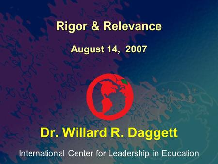 International Center for Leadership in Education Dr. Willard R. Daggett Rigor & Relevance August 14, 2007.
