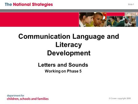 Slide 1 © Crown copyright 2008 Communication Language and Literacy Development Letters and Sounds Working on Phase 5.