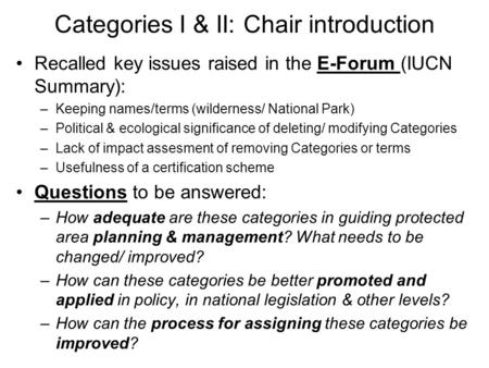 Categories I & II: Chair introduction Recalled key issues raised in the E-Forum (IUCN Summary): –Keeping names/terms (wilderness/ National Park) –Political.