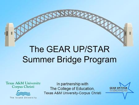 The GEAR UP/STAR Summer Bridge Program In partnership with The College of Education, Texas A&M University-Corpus Christi.