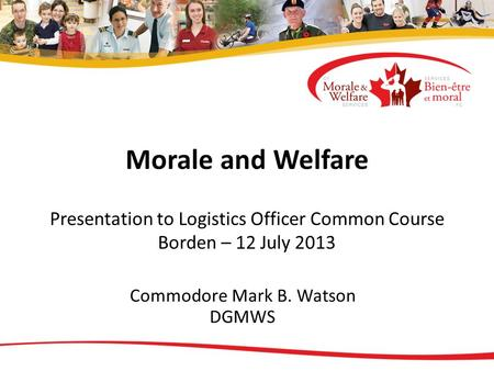 Morale and Welfare Presentation to Logistics Officer Common Course Borden – 12 July 2013 Commodore Mark B. Watson DGMWS.