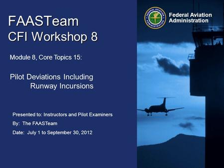 Presented to: Instructors and Pilot Examiners By: The FAASTeam Date: July 1 to September 30, 2012 Federal Aviation Administration FAASTeam CFI Workshop.