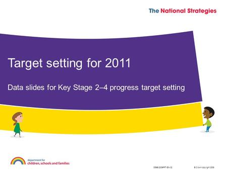 © Crown copyright 2009 Target setting for 2011 Data slides for Key Stage 2–4 progress target setting 00698-2009PPT-EN-02.