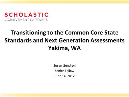 Transitioning to the Common Core State Standards and Next Generation Assessments Yakima, WA Susan Gendron Senior Fellow June 14, 2012.