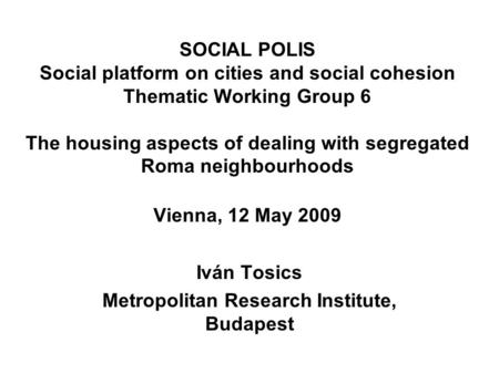 SOCIAL POLIS Social platform on cities and social cohesion Thematic Working Group 6 The housing aspects of dealing with segregated Roma neighbourhoods.