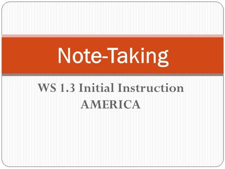 WS 1.3 Initial Instruction AMERICA Note-Taking. WS 1.3 Organization and Focus: use strategies of note-taking, outlining, and summarizing to impose structure.
