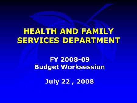 HEALTH AND FAMILY SERVICES DEPARTMENT FY 2008-09 Budget Worksession July 22, 2008.