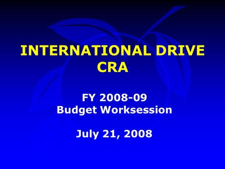 INTERNATIONAL DRIVE CRA FY 2008-09 Budget Worksession July 21, 2008.