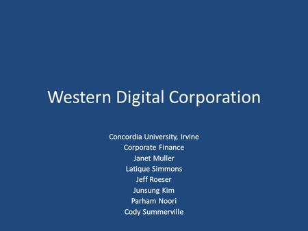 Western Digital Corporation Concordia University, Irvine Corporate Finance Janet Muller Latique Simmons Jeff Roeser Junsung Kim Parham Noori Cody Summerville.