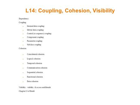 L14: Coupling, Cohesion, Visibility Dependency Coupling Internal data coupling Global data coupling Control (or sequence) coupling Component coupling Parameter.