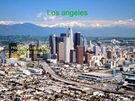 Los angeles 1. History of Los angeles 2. Geographic situation 3.Scolarity.