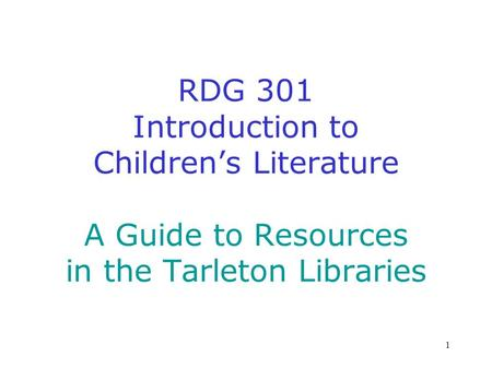 1 RDG 301 Introduction to Childrens Literature A Guide to Resources in the Tarleton Libraries.
