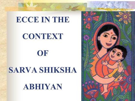 ECCE IN THE CONTEXT OF SARVA SHIKSHA ABHIYAN ECCE IN THE CONTEXT OF SARVA SHIKSHA ABHIYAN(SSA) THE CONTEXT WHY FOCUS ON EARLY LEARNING ECCE: REACHING.