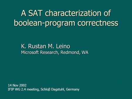A SAT characterization of boolean-program correctness K. Rustan M. Leino Microsoft Research, Redmond, WA 14 Nov 2002 IFIP WG 2.4 meeting, Schloβ Dagstuhl,