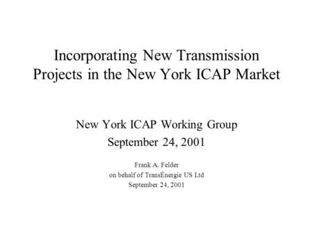 Incorporating New Transmission Projects in the New York ICAP Market New York ICAP Working Group September 24, 2001 Frank A. Felder on behalf of TransÉnergie.