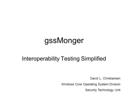 GssMonger Interoperability Testing Simplified David L. Christiansen Windows Core Operating System Division Security Technology Unit.