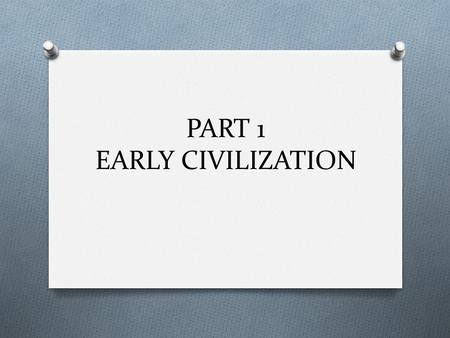 PART 1 EARLY CIVILIZATION. Toward Civilization O How did the first civilizations evolve? O Wanderers who hunted & gathered O Learn to make simple tools.