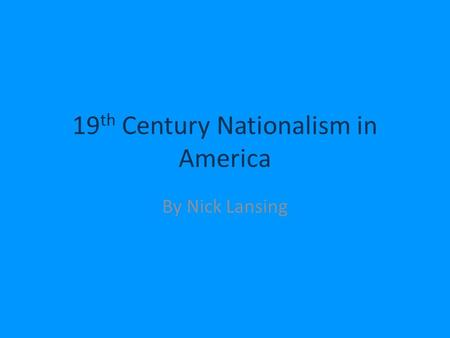 19 th Century Nationalism in America By Nick Lansing.