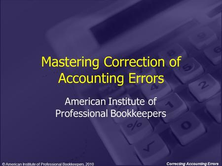 Correcting Accounting Errors Mastering Correction of Accounting Errors American Institute of Professional Bookkeepers © American Institute of Professional.