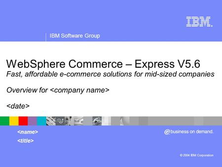 ® IBM Software Group © 2004 IBM Corporation WebSphere Commerce – Express V5.6 Fast, affordable e-commerce solutions for mid-sized companies Overview for.