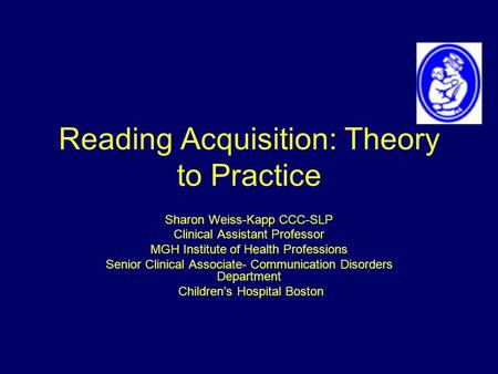 Reading Acquisition: Theory to Practice Sharon Weiss-Kapp CCC-SLP Clinical Assistant Professor MGH Institute of Health Professions Senior Clinical Associate-