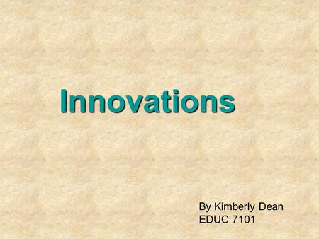 Innovations By Kimberly Dean EDUC 7101. By Kimberly Dean EDUC 7101 -1.