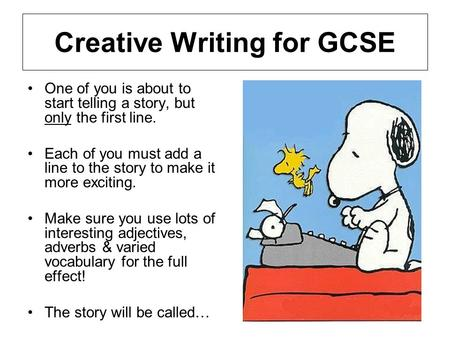Creative Writing for GCSE One of you is about to start telling a story, but only the first line. Each of you must add a line to the story to make it more.