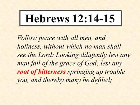 Hebrews 12:14-15 Follow peace with all men, and holiness, without which no man shall see the Lord: Looking diligently lest any man fail of the grace of.