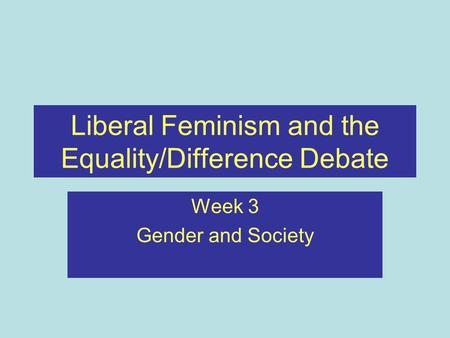 Liberal Feminism and the Equality/Difference Debate Week 3 Gender and Society.