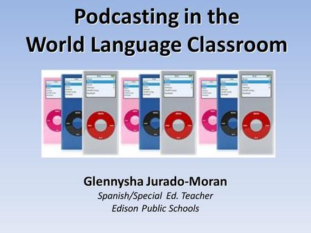 Glennysha Jurado-Moran Spanish/Special Ed. Teacher Edison Public Schools Podcasting in the World Language Classroom.
