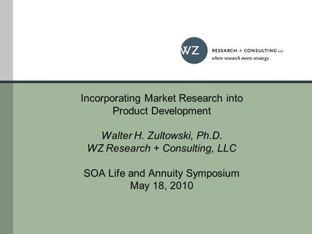 Incorporating Market Research into Product Development Walter H. Zultowski, Ph.D. WZ Research + Consulting, LLC SOA Life and Annuity Symposium May 18,