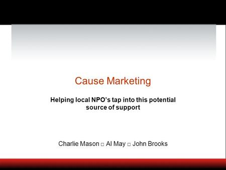 Cause Marketing Helping local NPOs tap into this potential source of support Charlie Mason Al May John Brooks.
