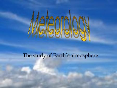 The study of Earths atmosphere. Weather vs. Climate Weather: Wind, temperature, precipitation, cloud cover and air pressure. Can be localized. Climate:long-term.