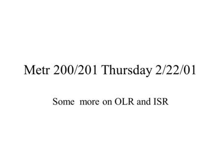 Metr 200/201 Thursday 2/22/01 Some more on OLR and ISR.